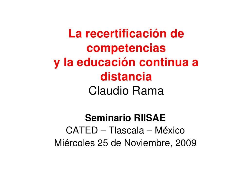 La recertificación de       competencias y la educación continua a          distancia        Claudio Rama         Seminari...