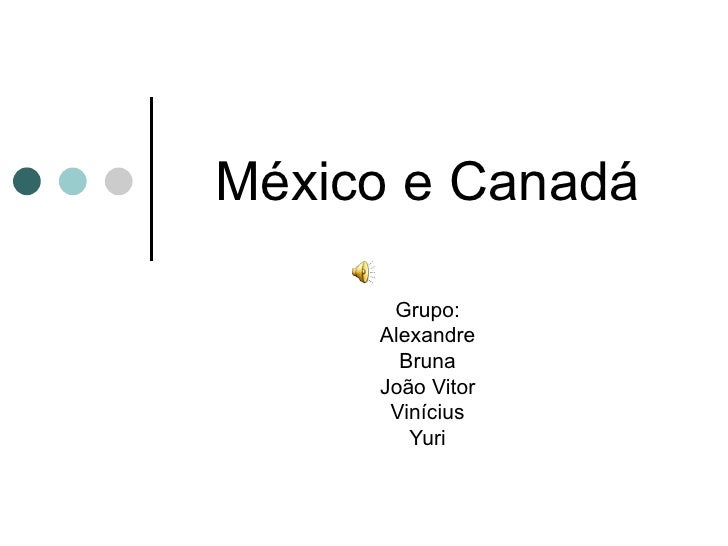 México e Canadá Grupo: Alexandre Bruna João Vitor Vinícius Yuri