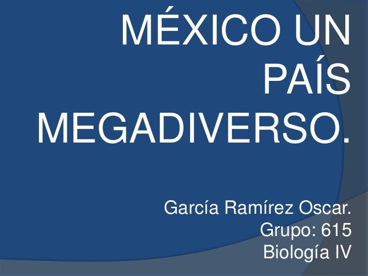 MÉXICO UN        PAÍSMEGADIVERSO.    García Ramírez Oscar.              Grupo: 615              Biología IV