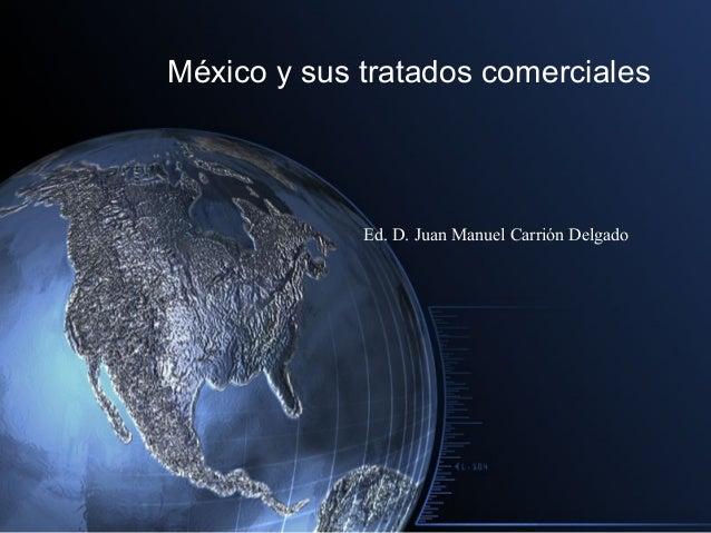México y sus tratados comerciales             Ed. D. Juan Manuel Carrión Delgado