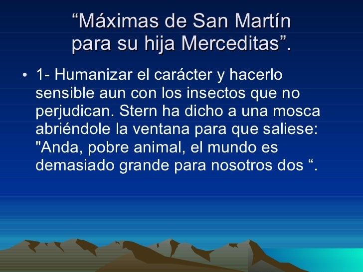 """"""" Máximas de San Martín para su hija Merceditas"""". <ul><li>1- Humanizar el carácter y hacerlo sensible aun con los insectos..."""