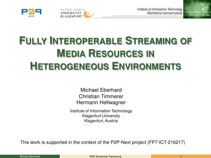 Fully Interoperable Streaming of Media Resources in Heterogeneous Environments<br />Michael Eberhard<br />MXM Streaming Fr...