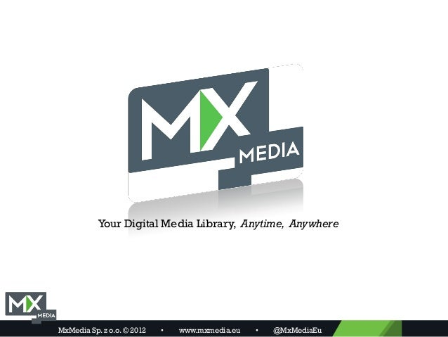 Your Digital Media Library, Anytime, AnywhereMxMedia Sp. z o.o. © 2012   •   www.mxmedia.eu   •   @MxMediaEu