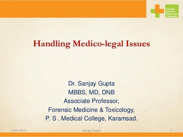 Handling Medico-legal Issues  Dr. Sanjay Gupta MBBS, MD, DNB Associate Professor, Forensic Medicine & Toxicology, P. S . M...