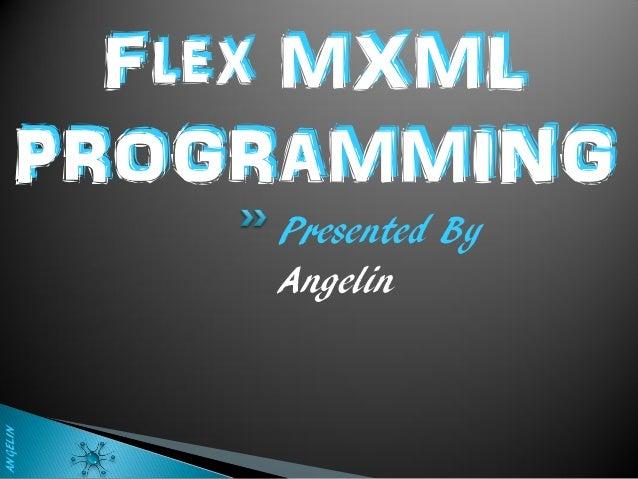 Flex MXML    PROGRAMMING          Presented By          AngelinANGELIN