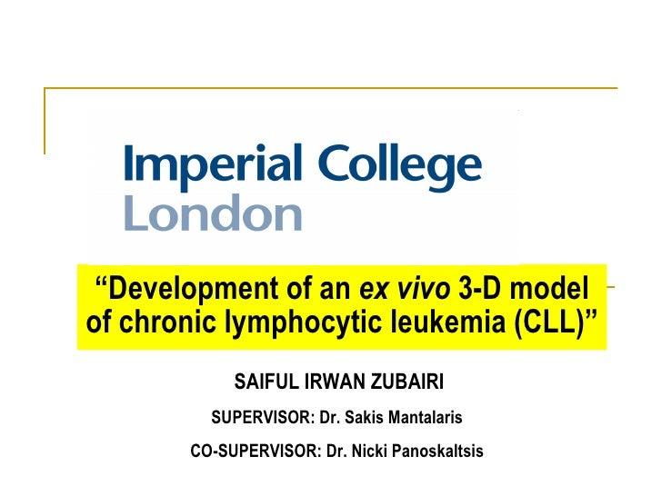 """ Development of an  ex vivo  3-D model of chronic lymphocytic leukemia (CLL)"" SAIFUL IRWAN ZUBAIRI SUPERVISOR:  Dr. Sakis..."