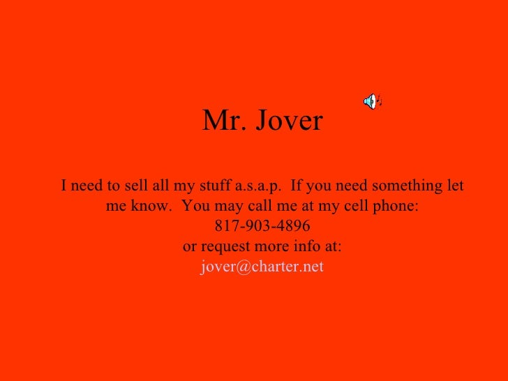 Mr. Jover I need to sell all my stuff a.s.a.p.  If you need something let me know.  You may call me at my cell phone: 817-...