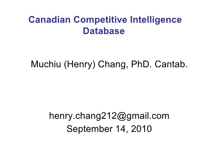 Muchiu (Henry) Chang, PhD. Cantab. [email_address] September 14, 2010 Canadian Competitive Intelligence Database
