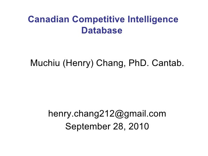 Muchiu (Henry) Chang, PhD. Cantab. [email_address] September 28, 2010 Canadian Competitive Intelligence Database