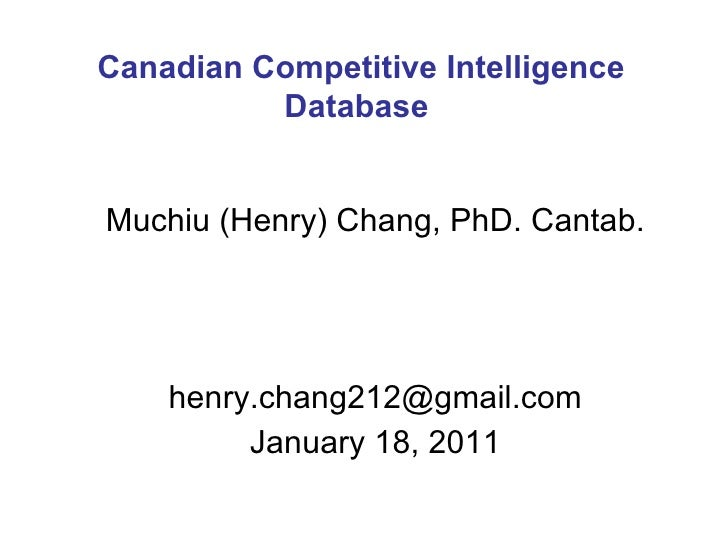 Muchiu (Henry) Chang, PhD. Cantab. [email_address] January 18, 2011 Canadian Competitive Intelligence Database