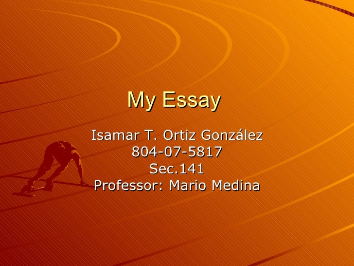 My Essay  Isamar T. Ortiz Gonz ález 804-07-5817 Sec.141 Professor: Mario Medina