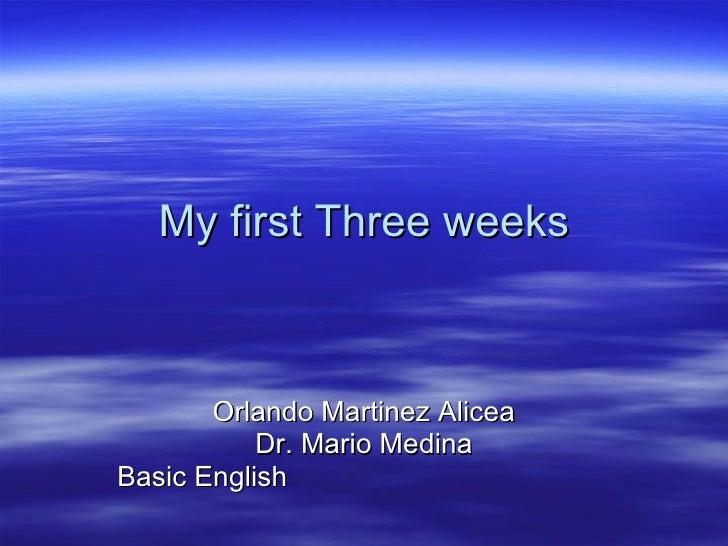 My first Three weeks Orlando Martinez Alicea Dr. Mario Medina Basic English