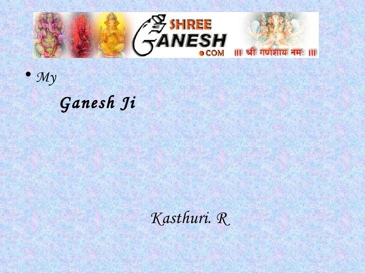 <ul><li>My  </li></ul><ul><ul><ul><li>Ganesh Ji </li></ul></ul></ul>Kasthuri. R