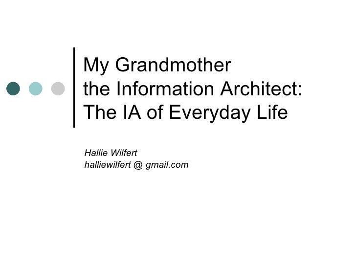 My Grandmother  the Information Architect: The IA of Everyday Life Hallie Wilfert halliewilfert @ gmail.com