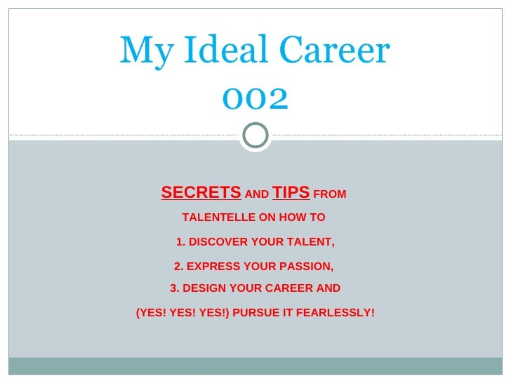 My Ideal Career 002 SECRETS  AND  TIPS  FROM  TALENTELLE ON HOW TO  1. DISCOVER YOUR TALENT, 2. EXPRESS YOUR PASSION,  3. ...