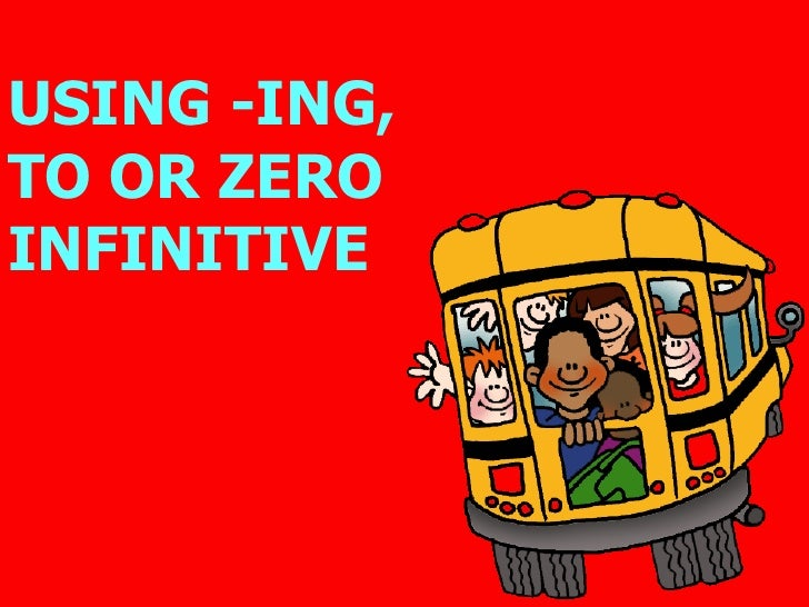 -ING, TO OR 0 INFINITIVE? -ING, TO OR 0 INFINITIVE? USING -ING,  TO OR ZERO INFINITIVE
