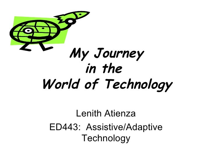 My Journey in the  World of Technology Lenith Atienza ED443:  Assistive/Adaptive Technology