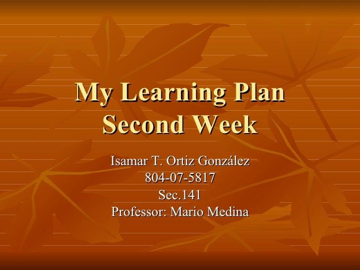 My Learning Plan  Second Week   Isamar T. Ortiz González         804-07-5817           Sec.141   Professor: Mario Medina