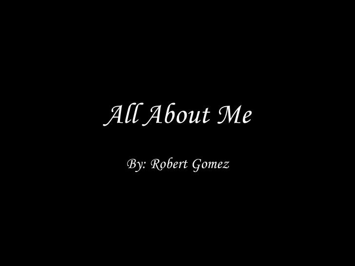 All About Me By: Robert Gomez