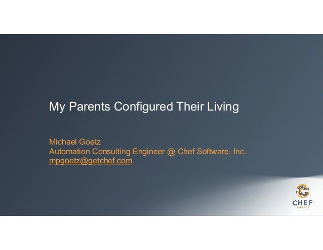 My Parents Configured Their Living Michael Goetz Automation Consulting Engineer @ Chef Software, Inc. mpgoetz@getchef.com