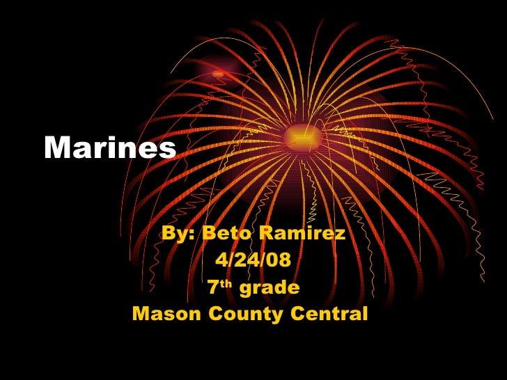 Marines By: Beto Ramirez 4/24/08 7 th  grade Mason County Central