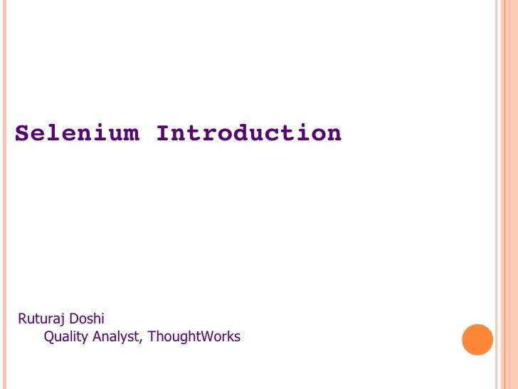 Selenium Introduction <ul><li>Ruturaj Doshi </li></ul><ul><ul><li>Quality Analyst, ThoughtWorks </li></ul></ul>