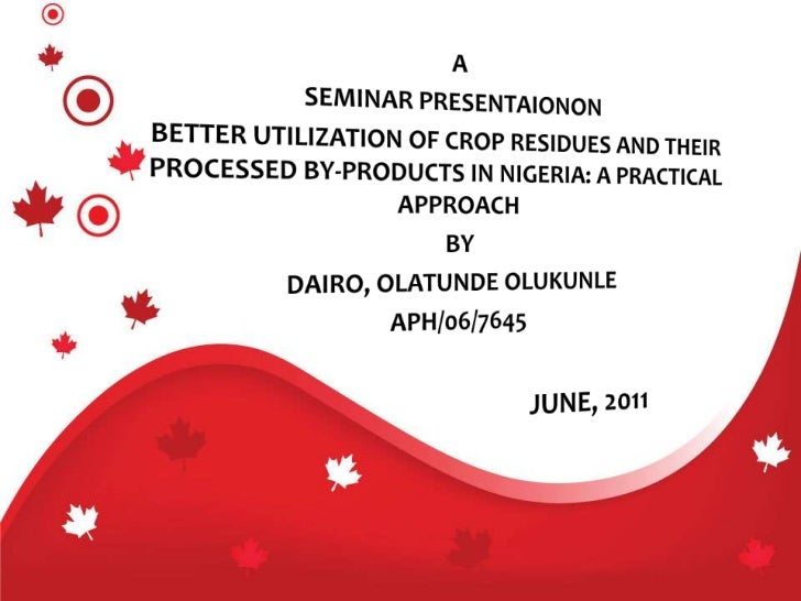 A<br />SEMINAR PRESENTAIONON<br />BETTER UTILIZATION OF CROP RESIDUES AND THEIR PROCESSED BY-PRODUCTS IN NIGERIA: A PRACTI...