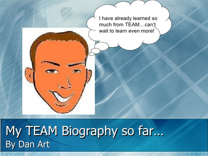My TEAM Biography so far… By Dan Art I have already learned so much from TEAM…can't wait to learn even more!