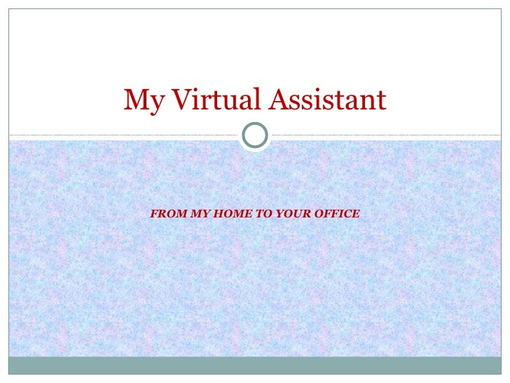 FROM MY HOME TO YOUR OFFICE My Virtual Assistant