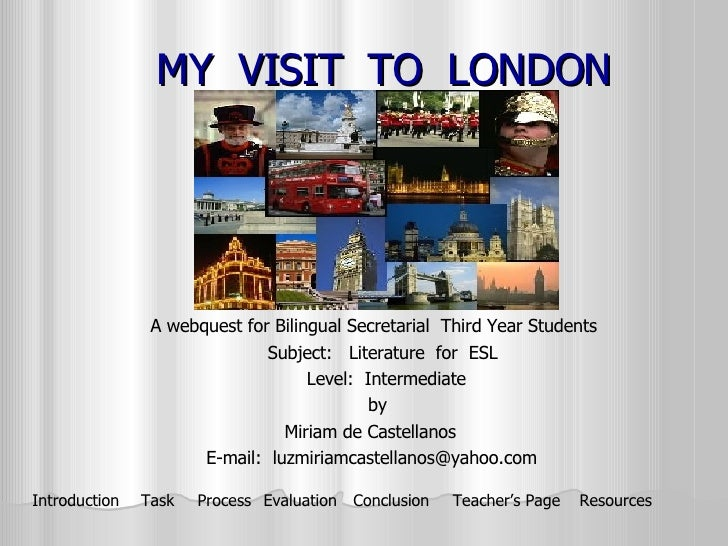 MY  VISIT  TO  LONDON A webquest for Bilingual Secretarial  Third Year Students  Subject:  Literature  for  ESL Level:  In...