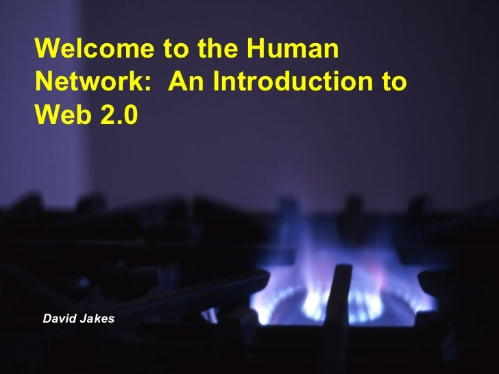 Welcome to the Human Network:  An Introduction to Web 2.0 David Jakes