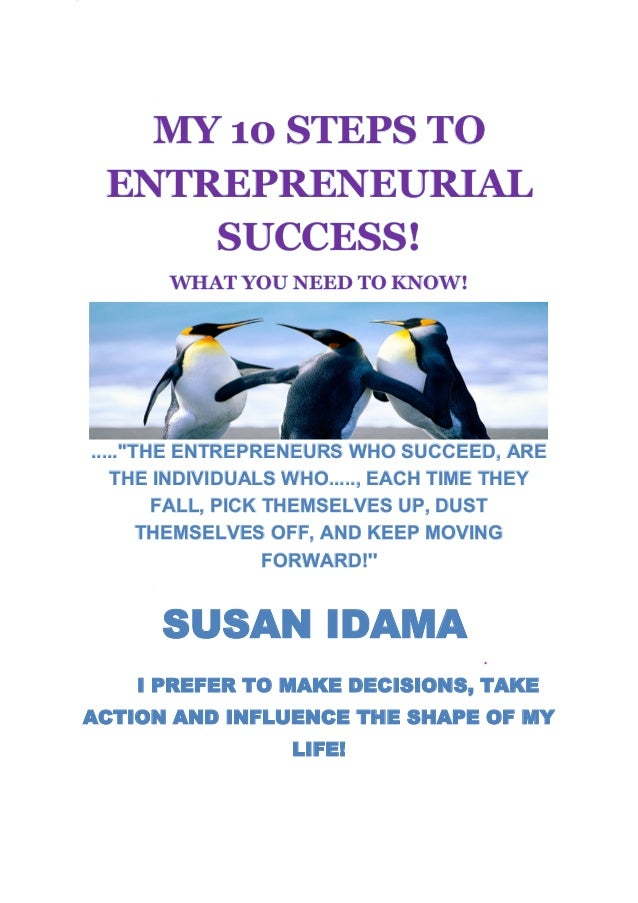 MY 10 STEPS TO ENTREPRENEURIAL     SUCCESS!       WHAT YOU NEED TO KNOW!.....THE ENTREPRENEURS WHO SUCCEED, ARE   THE INDI...