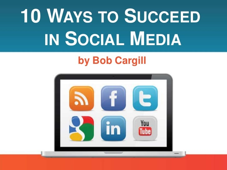 10 WAYS TO SUCCEED   IN SOCIAL MEDIA     by Bob Cargill