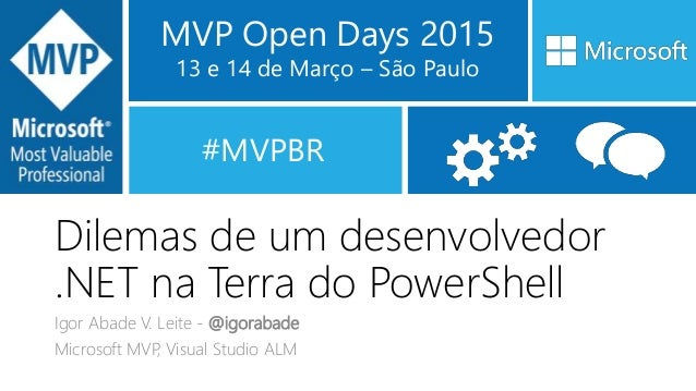 MVP Open Days 2015 13 e 14 de Março – São Paulo #MVPBR Dilemas de um desenvolvedor .NET na Terra do PowerShell Igor Abade ...
