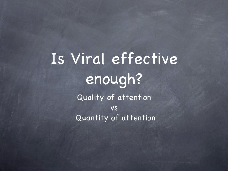 Is Viral effective enough? <ul><li>Quality of attention </li></ul><ul><li>vs </li></ul><ul><li>Quantity of attention </li>...