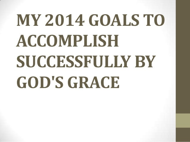 MY 2014 GOALS TO ACCOMPLISH SUCCESSFULLY BY GOD'S GRACE