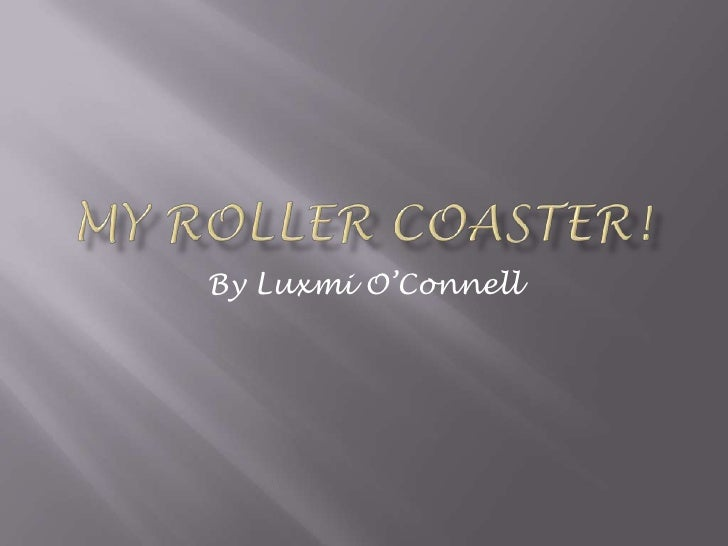My Roller Coaster!<br />By Luxmi O'Connell<br />