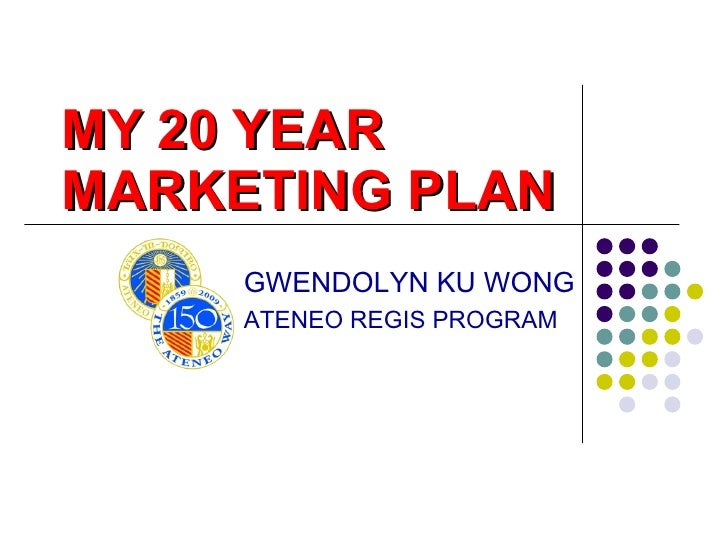MY 20 YEAR  MARKETING PLAN GWENDOLYN KU WONG ATENEO REGIS PROGRAM