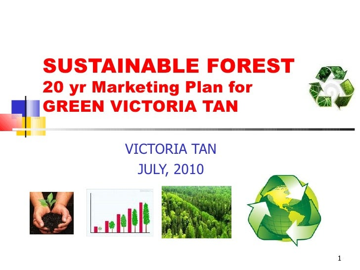 SUSTAINABLE FOREST 20 yr Marketing Plan for  GREEN VICTORIA TAN VICTORIA TAN JULY, 2010