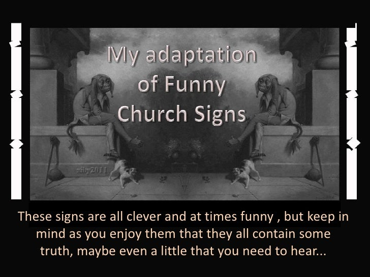 My adaptation<br />of Funny <br />Church Signs<br />These signs are all clever and at times funny , but keep in mind as yo...