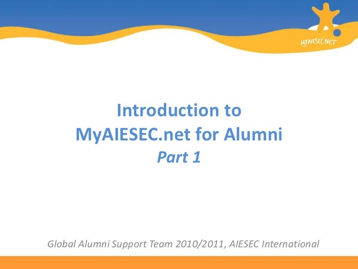 Introduction to MyAIESEC.net for AlumniPart 1<br />Global Alumni Support Team 2010/2011, AIESEC International<br />