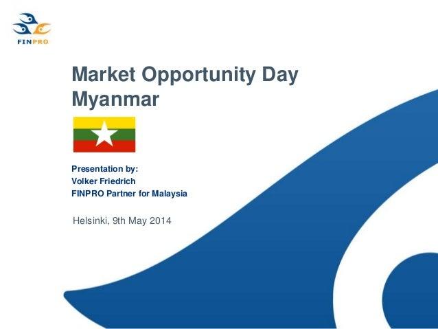 Market Opportunity Day Myanmar Presentation by: Volker Friedrich FINPRO Partner for Malaysia Helsinki, 9th May 2014