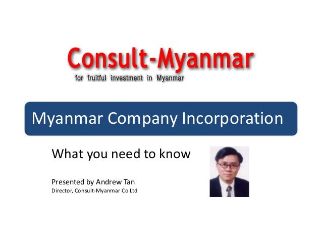 Myanmar Company IncorporationWhat you need to knowPresented by Andrew TanDirector, Consult-Myanmar Co Ltd