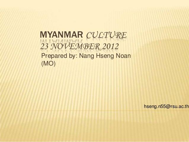 MYANMAR CULTURE23 NOVEMBER 2012Prepared by: Nang Hseng Noan(MO)                               hseng.n55@rsu.ac.th