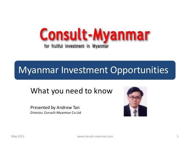 Myanmar Investment OpportunitiesWhat you need to knowPresented by Andrew TanDirector, Consult-Myanmar Co Ltd1May 2013 www....