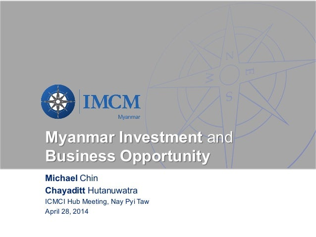 Myanmar Investment and Business Opportunity Michael Chin Chayaditt Hutanuwatra ICMCI Hub Meeting, Nay Pyi Taw April 28, 20...