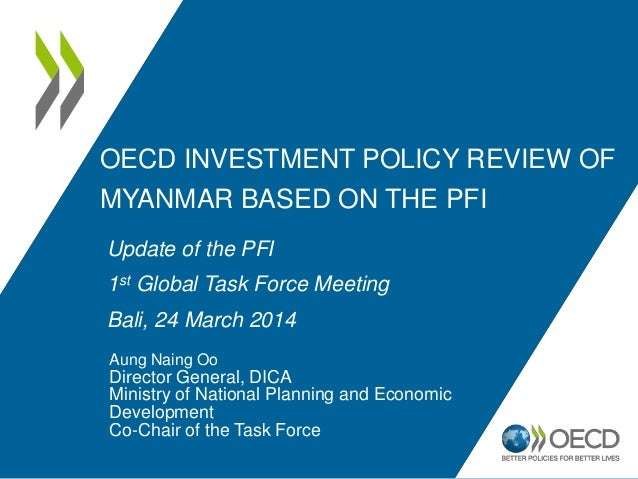 OECD INVESTMENT POLICY REVIEW OF MYANMAR BASED ON THE PFI Aung Naing Oo Director General, DICA Ministry of National Planni...