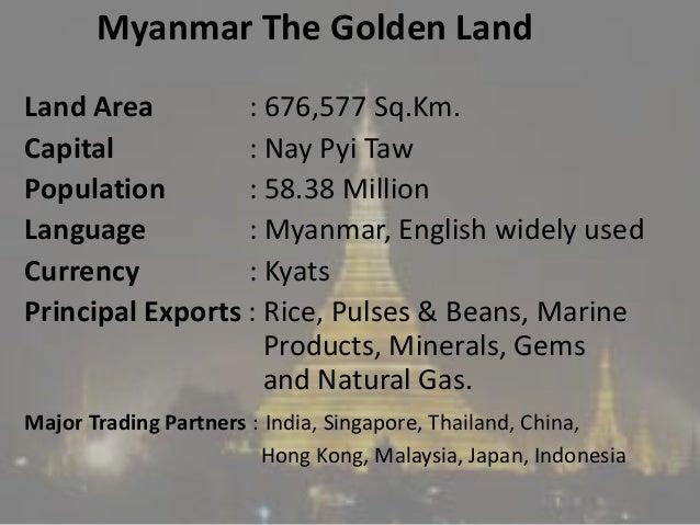 Myanmar The Golden Land Land Area : 676,577 Sq.Km. Capital : Nay Pyi Taw Population : 58.38 Million Language : Myanmar, En...