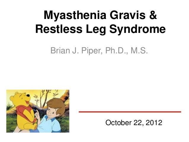 Myasthenia Gravis &Restless Leg Syndrome  Brian J. Piper, Ph.D., M.S.                 October 22, 2012