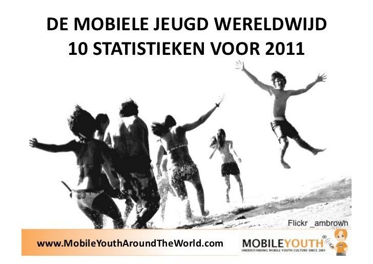 DEMOBIELEJEUGDWERELDWIJD   10STATISTIEKENVOOR2011www.MobileYouthAroundTheWorld.com